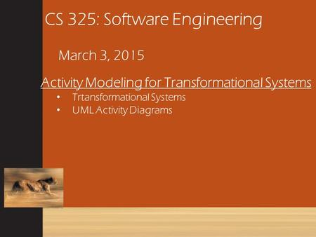 CS 325: Software Engineering March 3, 2015 Activity Modeling for Transformational Systems Trtansformational Systems UML Activity Diagrams.