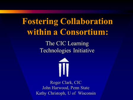 Fostering Collaboration within a Consortium: The CIC Learning Technologies Initiative Roger Clark, CIC John Harwood, Penn State Kathy Christoph, U of Wisconsin.
