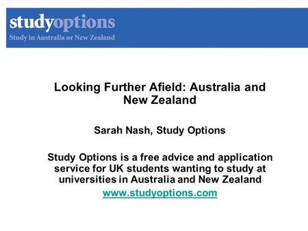 Looking Further Afield: Australia and New Zealand Sarah Nash, Study Options Study Options is a free advice and application service for UK students wanting.