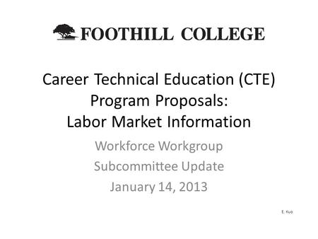 Career Technical Education (CTE) Program Proposals: Labor Market Information Workforce Workgroup Subcommittee Update January 14, 2013 E. Kuo.