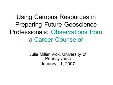 Using Campus Resources in Preparing Future Geoscience Professionals: Observations from a Career Counselor Julie Miller Vick, University of Pennsylvania.