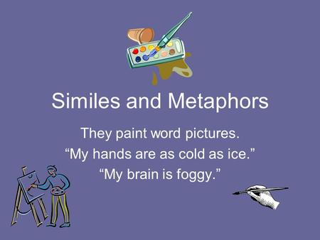 "Similes and Metaphors They paint word pictures. ""My hands are as cold as ice."" ""My brain is foggy."""