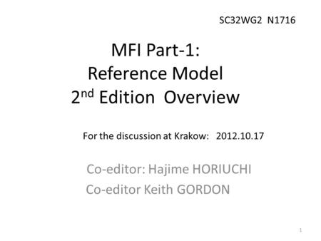 MFI Part-1: Reference Model 2 nd Edition Overview Co-editor: Hajime HORIUCHI Co-editor Keith GORDON For the discussion at Krakow: 2012.10.17 1 SC32WG2.