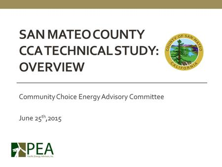 SAN MATEO COUNTY CCA TECHNICAL STUDY: OVERVIEW Community Choice Energy Advisory Committee June 25 th,2015.