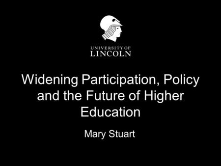 Widening Participation, Policy and the Future of Higher Education Mary Stuart.