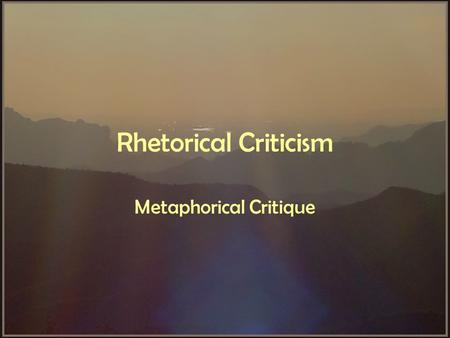 "Rhetorical Criticism Metaphorical Critique. Metaphor From Greek: –meta -- ""over"" –phereras -- ""to carry"" To carry aspects of one thing over to another."