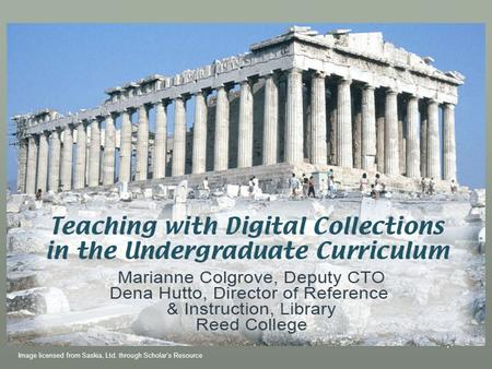 1 Teaching with Digital Collections in the Undergraduate Curriculum Marianne Colgrove, Deputy CTO Dena Hutto, Director of Reference & Instruction, Library.