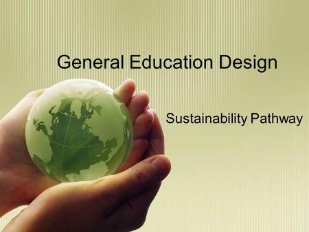 General Education Design Sustainability Pathway. General Education Mission The GE program at Chico State prepares students for continual learning and.