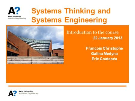 Systems Thinking and Systems Engineering Introduction to the course 22 January 2013 Francois Christophe Galina Medyna Eric Coatanéa.