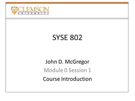 SYSE 802 John D. McGregor Module 0 Session 1 Course Introduction.