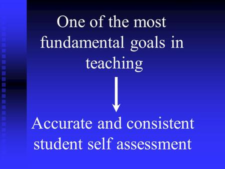 Fundamental Goal in Teaching One of the most fundamental goals in teaching Accurate and consistent student self assessment.