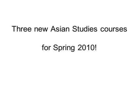 Three new Asian Studies courses for Spring 2010!.
