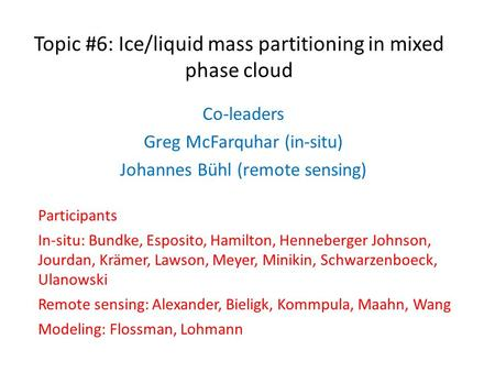 Topic #6: Ice/liquid mass partitioning in mixed phase cloud Co-leaders Greg McFarquhar (in-situ) Johannes Bühl (remote sensing) Participants In-situ: Bundke,
