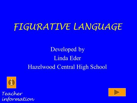 FIGURATIVE LANGUAGE Developed by Linda Eder Hazelwood Central High School Teacher information.