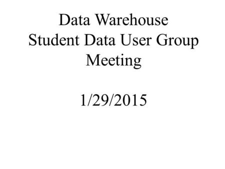 Data Warehouse Student Data User Group Meeting 1/29/2015.