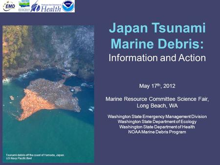 Japan Tsunami Marine Debris: Information and Action May 17 th, 2012 Marine Resource Committee Science Fair, Long Beach, WA Washington State Emergency Management.