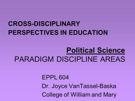 CROSS-DISCIPLINARY PERSPECTIVES IN EDUCATION Political Science PARADIGM DISCIPLINE AREAS EPPL 604 Dr. Joyce VanTassel-Baska College of William and Mary.