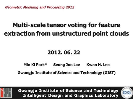 Gwangju Institute of Science and Technology Intelligent Design and Graphics Laboratory Multi-scale tensor voting for feature extraction from unstructured.