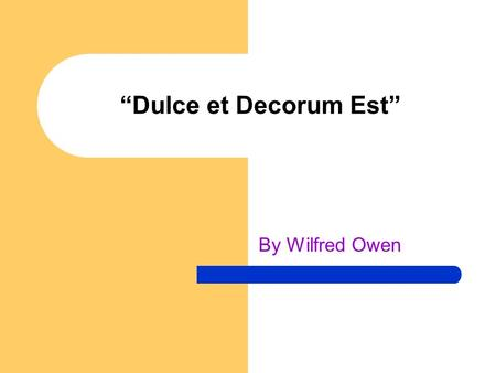 """Dulce et Decorum Est"" By Wilfred Owen. Critical Evaluation My subject is War and the Pity of War. The Poetry is in the Pity"" - Owen. By analysing the."