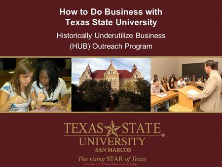 How to Do Business with Texas State University Historically Underutilize Business (HUB) Outreach Program A member of The Texas State University System.