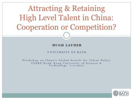 HUGH LAUDER UNIVERSITY OF BATH Workshop on China's Global Search for Talent Policy CEERP,Honk Kong University of Science & Technology 7.11.2011 Attracting.