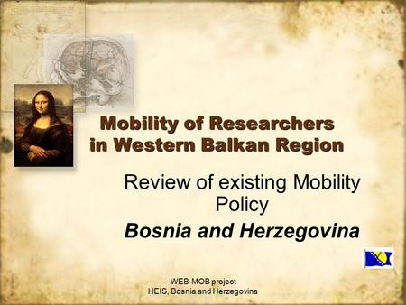 WEB-MOB project HEIS, Bosnia and Herzegovina Mobility of Researchers in Western Balkan Region Review of existing Mobility Policy Bosnia and Herzegovina.