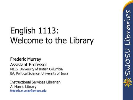 English 1113: Welcome to the Library Frederic Murray Assistant Professor MLIS, University of British Columbia BA, Political Science, University of Iowa.