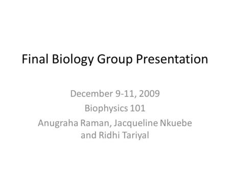 Final Biology Group Presentation December 9-11, 2009 Biophysics 101 Anugraha Raman, Jacqueline Nkuebe and Ridhi Tariyal.