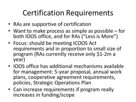 "Certification Requirements RAs are supportive of certification Want to make process as simple as possible – for both IOOS office, and for RAs (""Less is."