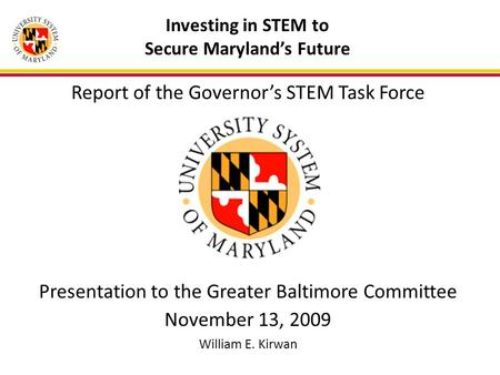 Investing in STEM to Secure Maryland's Future Report of the Governor's STEM Task Force Presentation to the Greater Baltimore Committee November 13, 2009.