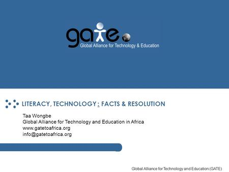 Global Alliance for Technology and Education (GATE) LITERACY, TECHNOLOGY : FACTS & RESOLUTION Taa Wongbe Global Alliance for Technology and Education in.