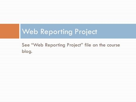 "See ""Web Reporting Project"" file on the course blog. Web Reporting Project."