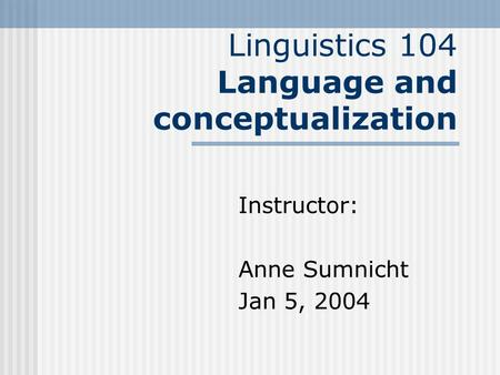 Linguistics 104 Language and conceptualization Instructor: Anne Sumnicht Jan 5, 2004.