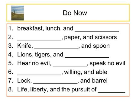 Do Now 1.breakfast, lunch, and _____________ 2._____________, paper, and scissors 3.Knife, _____________, and spoon 4.Lions, tigers, and _____________.