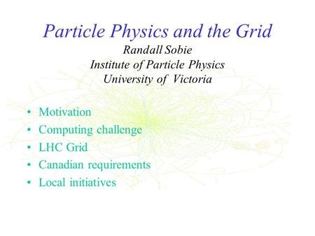 Particle Physics and the Grid Randall Sobie Institute of Particle Physics University of Victoria Motivation Computing challenge LHC Grid Canadian requirements.