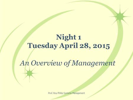 Prof. Roy Philip Systems Management Night 1 Tuesday April 28, 2015 An Overview of Management.