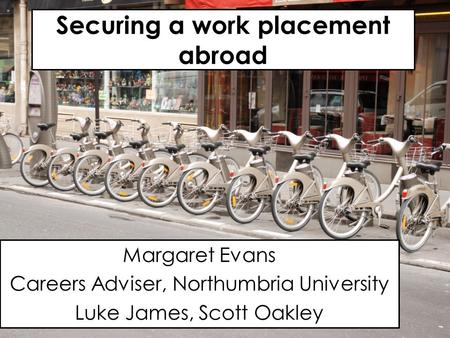 Securing a work placement abroad Margaret Evans Careers Adviser, Northumbria University Luke James, Scott Oakley.