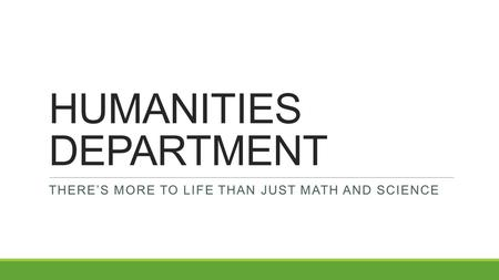 HUMANITIES DEPARTMENT THERE'S MORE TO LIFE THAN JUST MATH AND SCIENCE.
