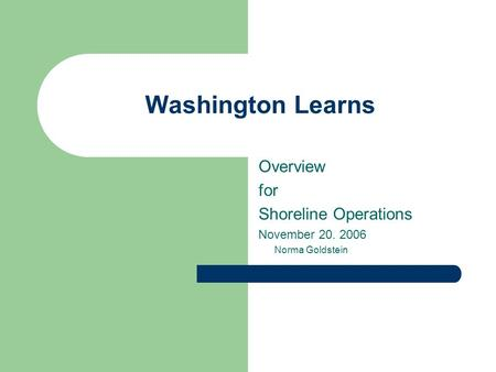 Washington Learns Overview for Shoreline Operations November 20. 2006 Norma Goldstein.