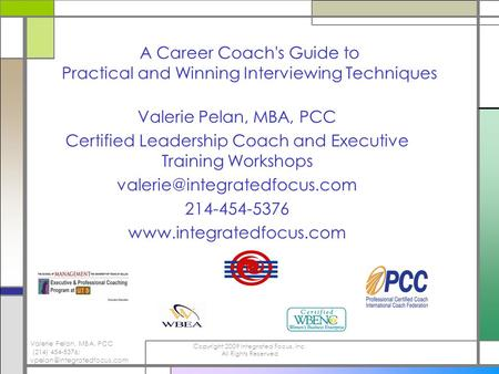 Valerie Pelan, MBA, PCC (214) 454-5376; Copyright 2009 Integrated Focus, Inc. All Rights Reserved A Career Coach's Guide to.