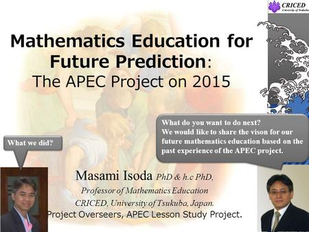 Mathematics Education for Future Prediction : The APEC Project on 2015 Masami Isoda PhD & h.c PhD, Professor of Mathematics Education CRICED, University.