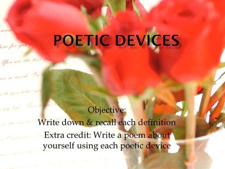 Objective: Write down & recall each definition Extra credit: Write a poem about yourself using each poetic device.