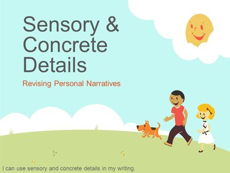 Sensory & Concrete Details Revising Personal Narratives I can use sensory and concrete details in my writing.
