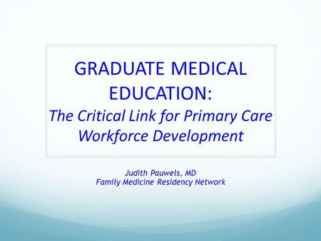 GRADUATE MEDICAL EDUCATION: The Critical Link for Primary Care Workforce Development Judith Pauwels, MD Family Medicine Residency Network.