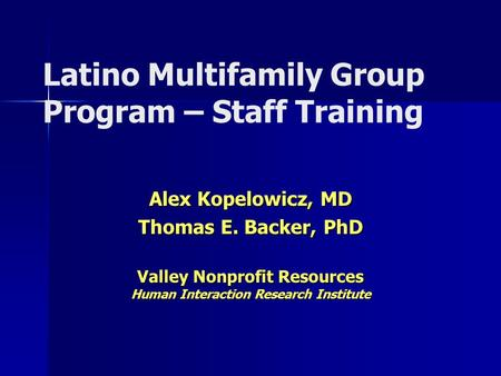Latino Multifamily Group Program – Staff Training Alex Kopelowicz, MD Thomas E. Backer, PhD Valley Nonprofit Resources Human Interaction Research Institute.