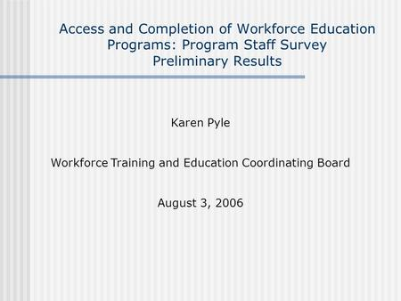 Access and Completion of Workforce Education Programs: Program Staff Survey Preliminary Results Karen Pyle Workforce Training and Education Coordinating.