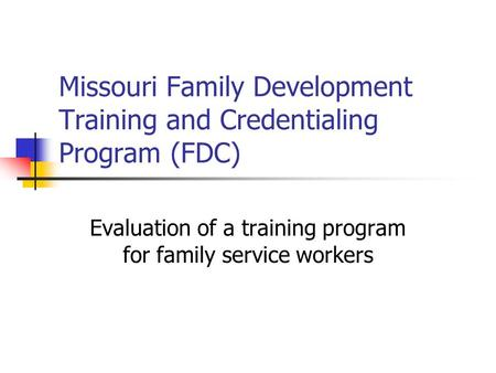 Missouri Family Development Training and Credentialing Program (FDC) Evaluation of a training program for family service workers.