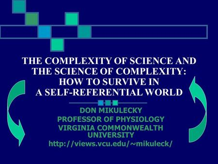 THE COMPLEXITY OF SCIENCE AND THE SCIENCE OF COMPLEXITY: HOW TO SURVIVE IN A SELF-REFERENTIAL WORLD DON MIKULECKY PROFESSOR OF PHYSIOLOGY VIRGINIA COMMONWEALTH.