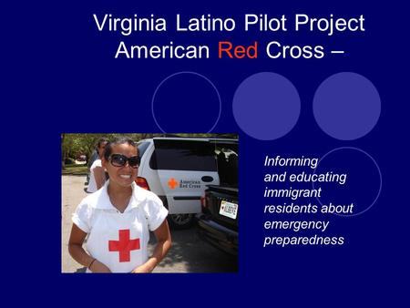 Virginia Latino Pilot Project American Red Cross – Informing and educating immigrant residents about emergency preparedness.