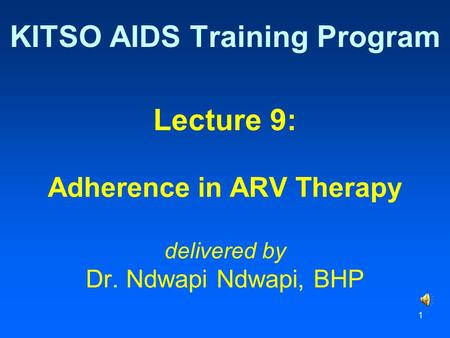 1 Lecture 9: Adherence in ARV Therapy delivered by Dr. Ndwapi Ndwapi, BHP KITSO AIDS Training Program.